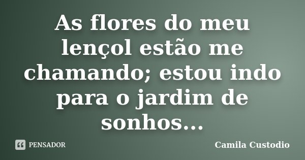 As flores do meu lençol estão me chamando; estou indo para o jardim de sonhos...... Frase de Camila Custodio.