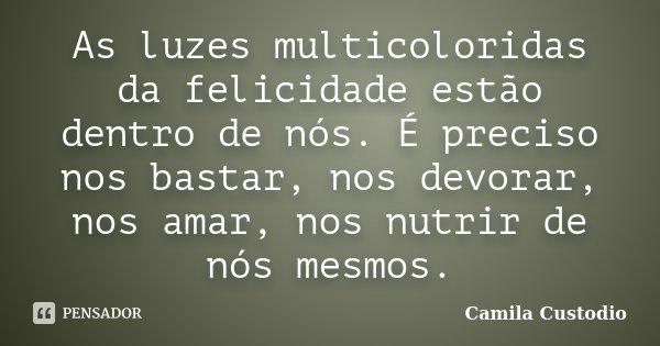 As luzes multicoloridas da felicidade estão dentro de nós. É preciso nos bastar, nos devorar, nos amar, nos nutrir de nós mesmos.... Frase de Camila Custodio.