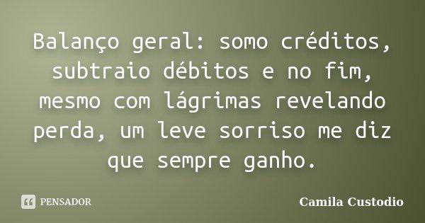 Balanço geral: somo créditos, subtraio débitos e no fim, mesmo com lágrimas revelando perda, um leve sorriso me diz que sempre ganho.... Frase de Camila Custodio.