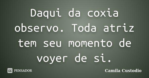 Daqui da coxia observo. Toda atriz tem seu momento de voyer de si.... Frase de Camila Custodio.