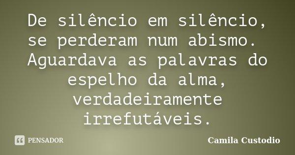 De silêncio em silêncio, se perderam num abismo. Aguardava as palavras do espelho da alma, verdadeiramente irrefutáveis.... Frase de Camila Custodio.