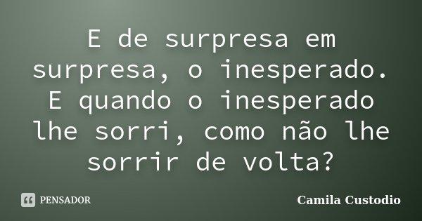 E de surpresa em surpresa, o inesperado. E quando o inesperado lhe sorri, como não lhe sorrir de volta?... Frase de Camila Custodio.