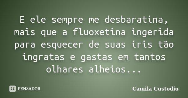 E ele sempre me desbaratina, mais que a fluoxetina ingerida para esquecer de suas íris tão ingratas e gastas em tantos olhares alheios...... Frase de Camila Custodio.