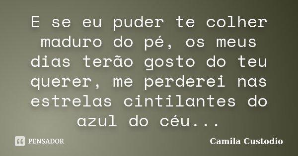 E se eu puder te colher maduro do pé, os meus dias terão gosto do teu querer, me perderei nas estrelas cintilantes do azul do céu...... Frase de Camila Custodio.