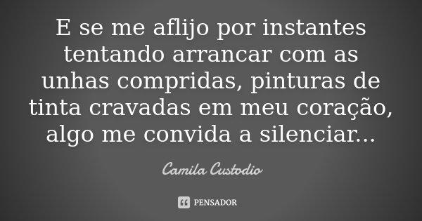 E se me aflijo por instantes tentando arrancar com as unhas compridas, pinturas de tinta cravadas em meu coração, algo me convida a silenciar...... Frase de Camila Custodio.