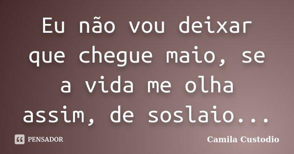 Eu não vou deixar que chegue maio, se a vida me olha assim, de soslaio...... Frase de Camila Custodio.