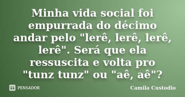"""Minha vida social foi empurrada do décimo andar pelo """"lerê, lerê, lerê, lerê"""". Será que ela ressuscita e volta pro """"tunz tunz"""" ou """"aê, ... Frase de Camila Custodio."""