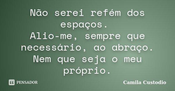 Não serei refém dos espaços. Alio-me sempre que necessário, ao abraço. Nem que seja o meu próprio.... Frase de Camila Custodio.