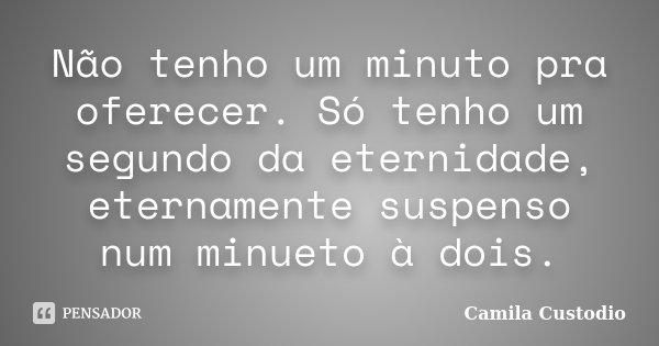 Não tenho um minuto pra oferecer. Só tenho um segundo da eternidade, eternamente suspenso num minueto à dois.... Frase de Camila Custodio.