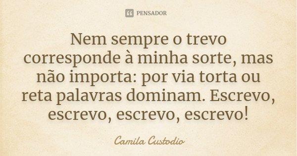 Nem sempre o trevo corresponde à minha sorte, mas não importa: por via torta ou reta palavras dominam. Escrevo, escrevo, escrevo, escrevo!... Frase de Camila Custodio.