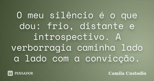 O meu silêncio é o que dou: frio, distante e introspectivo. A verborragia caminha lado a lado com a convicção.... Frase de Camila Custodio.