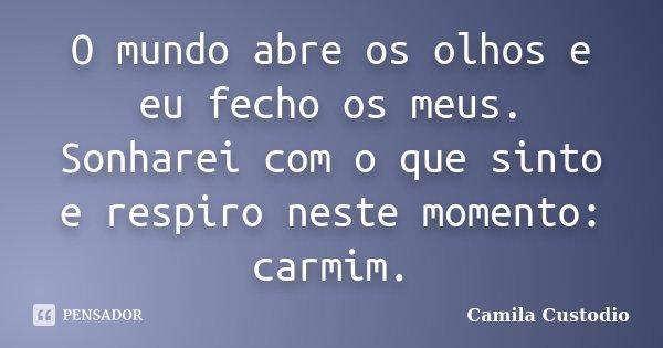 O mundo abre os olhos e eu fecho os meus. Sonharei com o que sinto e respiro neste momento: carmim.... Frase de Camila Custodio.