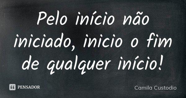 Pelo início não iniciado, inicio o fim de qualquer início!... Frase de Camila Custodio.