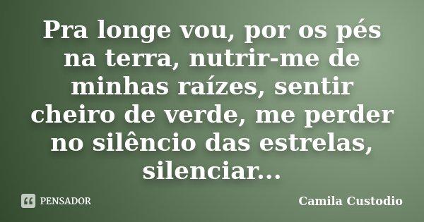 Pra longe vou, por os pés na terra, nutrir-me de minhas raízes, sentir cheiro de verde, me perder no silêncio das estrelas, silenciar...... Frase de Camila Custodio.