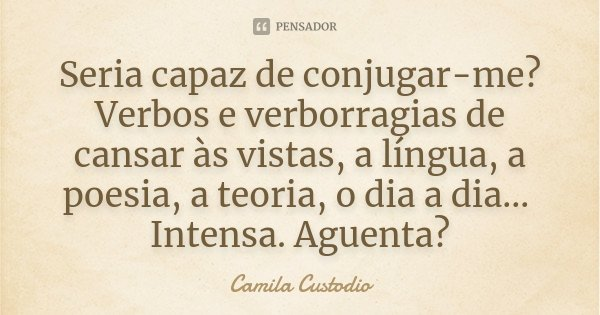 Seria capaz de conjugar-me? Verbos e verborragias de cansar às vistas, a língua, a poesia, a teoria, o dia a dia... Intensa. Aguenta?... Frase de Camila Custodio.