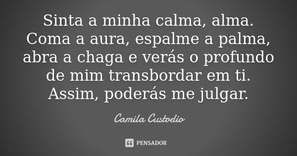Sinta a minha calma, alma. Coma a aura, espalme a palma, abra a chaga e verás o profundo de mim transbordar em ti. Assim, poderás me julgar.... Frase de Camila Custodio.
