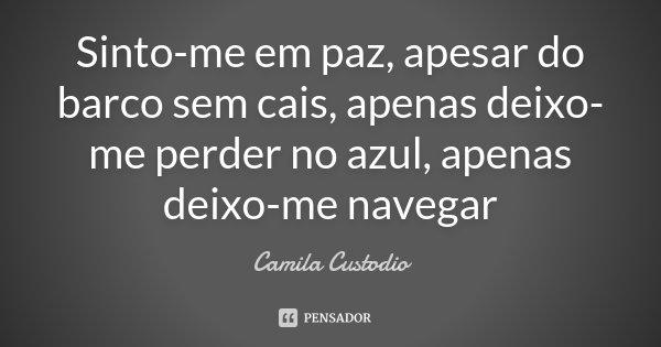 Sinto-me em paz, apesar do barco sem cais, apenas deixo-me perder no azul, apenas deixo-me navegar... Frase de Camila Custodio.