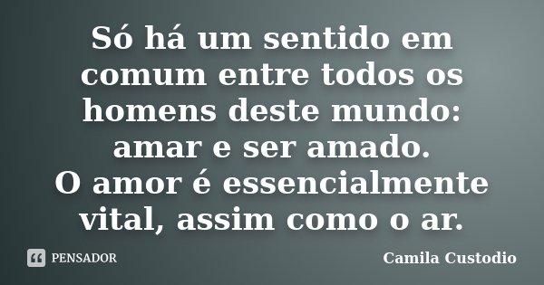 Só há um sentido em comum entre todos os homens deste mundo: amar e ser amado. O amor é essencialmente vital, assim como o ar.... Frase de Camila Custodio.