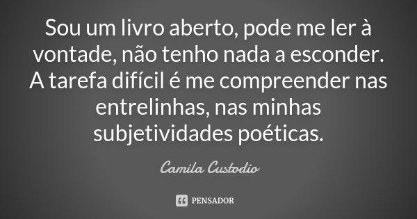 Sou um livro aberto, pode me ler à vontade, não tenho nada a esconder. A tarefa difícil é me compreender nas entrelinhas, nas minhas subjetividades poéticas.... Frase de Camila Custodio.