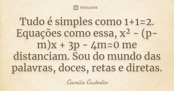 Tudo é simples como 1+1=2. Equações como essa, x² - (p-m)x + 3p - 4m=0 me distanciam. Sou do mundo das palavras, doces, retas e diretas.... Frase de Camila Custodio.
