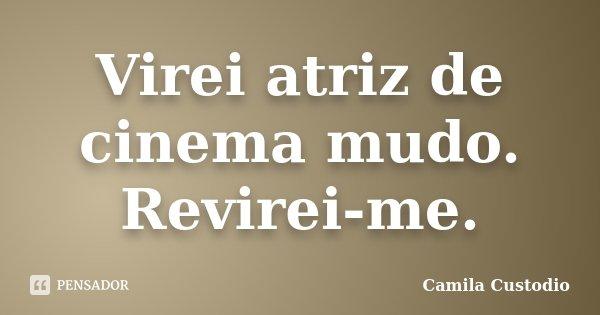 Virei atriz de cinema mudo. Revirei-me.... Frase de Camila Custodio.