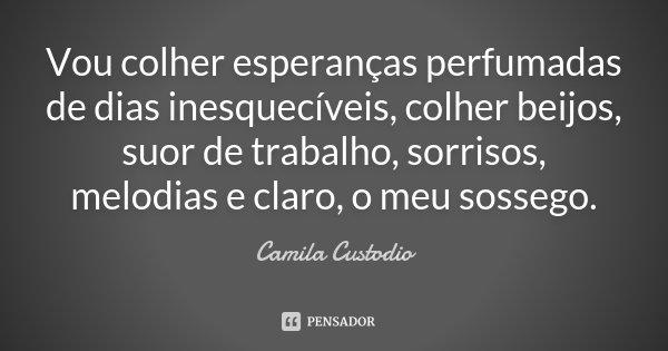 Vou colher esperanças perfumadas de dias inesquecíveis, colher beijos, suor de trabalho, sorrisos, melodias e claro, o meu sossego.... Frase de Camila Custodio.