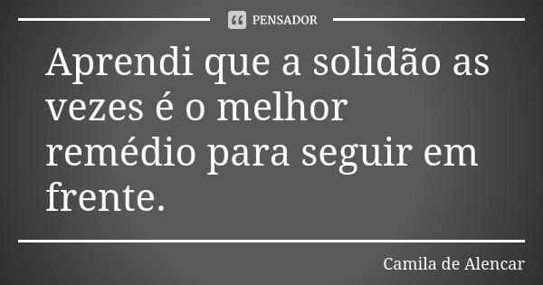 Aprendi que a solidão as vezes é o melhor remédio para seguir em frente.... Frase de Camila de Alencar.