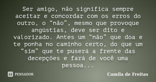 """Ser amigo, não significa sempre aceitar e concordar com os erros do outro, o """"não"""", mesmo que provoque angústias, deve ser dito e valorizado. Antes um """"não"""" que... Frase de Camila de Freitas."""
