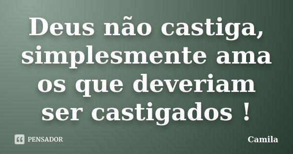 Deus não castiga, simplesmente ama os que deveriam ser castigados !... Frase de Camila.