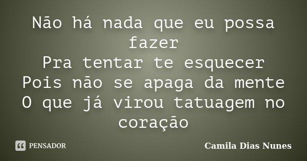Não há nada que eu possa fazer Pra tentar te esquecer Pois não se apaga da mente O que já virou tatuagem no coração... Frase de Camila Dias Nunes.