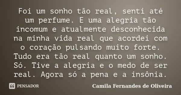 Foi um sonho tão real, sentí até um perfume. E uma alegria tão incomum e atualmente desconhecida na minha vida real que acordei com o coração pulsando muito for... Frase de Camila Fernandes de Oliveira.