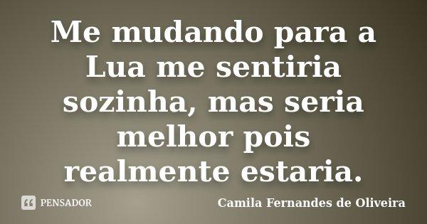 Me mudando para a Lua me sentiria sozinha, mas seria melhor pois realmente estaria.... Frase de Camila Fernandes de Oliveira.