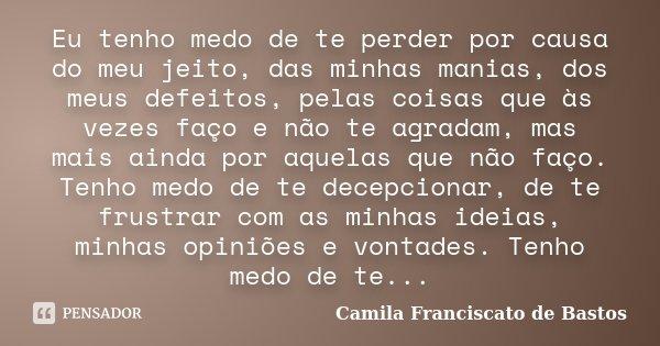 Eu tenho medo de te perder por causa do meu jeito, das minhas manias, dos meus defeitos, pelas coisas que às vezes faço e não te agradam, mas mais ainda por aqu... Frase de Camila Franciscato de Bastos..