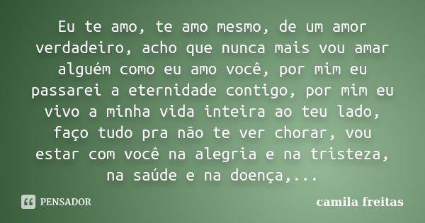 Eu te amo, te amo mesmo, de um amor verdadeiro, acho que nunca mais vou amar alguém como eu amo você, por mim eu passarei a eternidade contigo, por mim eu vivo ... Frase de Camila Freitas.