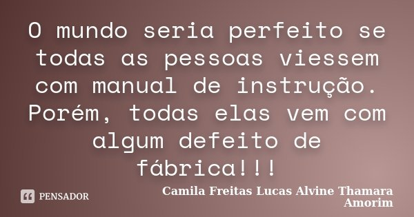O mundo seria perfeito se todas as pessoas viessem com manual de instrução. Porém, todas elas vem com algum defeito de fábrica!!!... Frase de Camila Freitas Lucas Alvine Thamara Amorim.