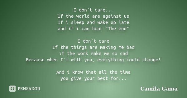 "I don`t care... If the world are against us If i sleep and wake up late and if i can hear ""The end"" I don`t care If the things are making me bad if th... Frase de Camila Gama."