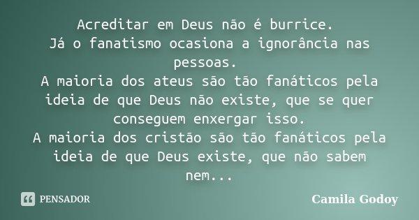 Acreditar em Deus não é burrice. Já o fanatismo ocasiona a ignorância nas pessoas. A maioria dos ateus são tão fanáticos pela ideia de que Deus não existe, que ... Frase de Camila Godoy.