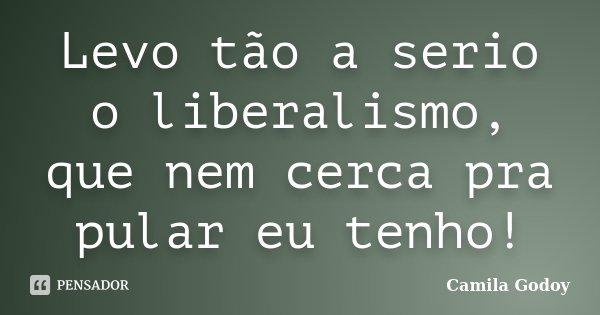 Levo tão a serio o liberalismo, que nem cerca pra pular eu tenho!... Frase de Camila Godoy.