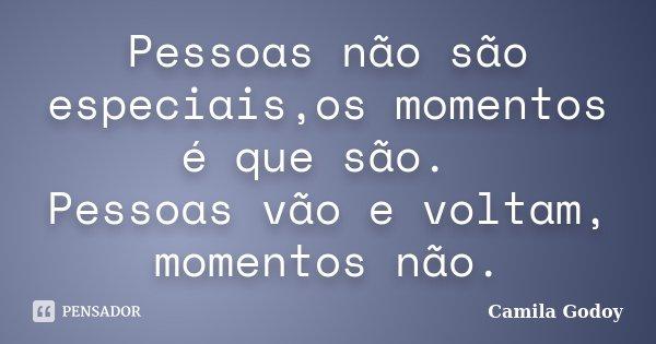 Pessoas não são especiais,os momentos é que são. Pessoas vão e voltam, momentos não.... Frase de Camila Godoy.