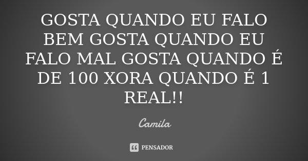 GOSTA QUANDO EU FALO BEM GOSTA QUANDO EU FALO MAL GOSTA QUANDO É DE 100 XORA QUANDO É 1 REAL!!... Frase de Camila.