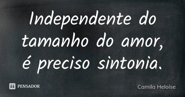Independente do tamanho do amor, é preciso sintonia.... Frase de Camila Heloíse.