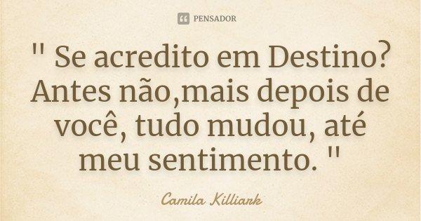 """"""" Se acredito em Destino ? Antes não,mais depois de você, tudo mudou, até meu sentimento . """"... Frase de Camila Killiark."""