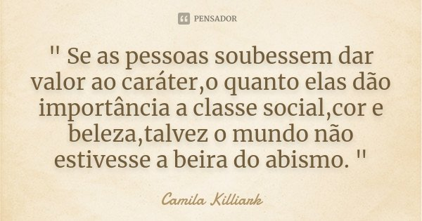 """"""" Se as pessoas soubessem dar valor ao caráter,o quanto elas dão importância a classe social,cor e beleza,talvez o mundo não estivesse a beira do abismo. &... Frase de Camila Killiark."""