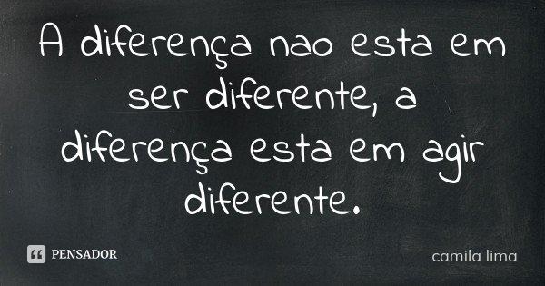 A diferença nao esta em ser diferente, a diferença esta em agir diferente.... Frase de camila lima.
