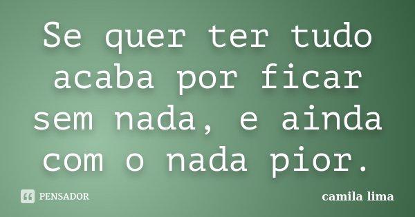 Se quer ter tudo acaba por ficar sem nada, e ainda com o nada pior.... Frase de Camila Lima..