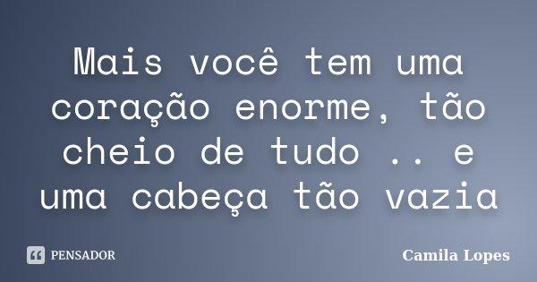 Mais você tem uma coração enorme, tão cheio de tudo .. e uma cabeça tão vazia... Frase de Camila Lopes.