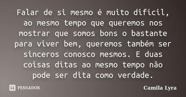 Falar de si mesmo é muito difícil, ao mesmo tempo que queremos nos mostrar que somos bons o bastante para viver bem, queremos também ser sinceros conosco mesmos... Frase de Camila Lyra.