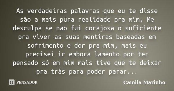 As verdadeiras palavras que eu te disse são a mais pura realidade pra mim, Me desculpa se não fui corajosa o suficiente pra viver as suas mentiras baseadas em s... Frase de Camila Marinho.