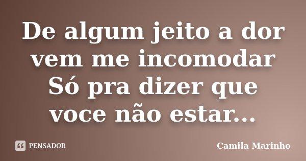 De algum jeito a dor vem me incomodar Só pra dizer que voce não estar...... Frase de Camila Marinho.
