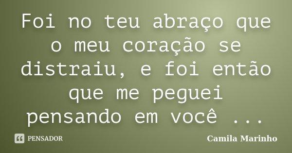 Foi no teu abraço que o meu coração se distraiu, e foi então que me peguei pensando em você ...... Frase de Camila Marinho.